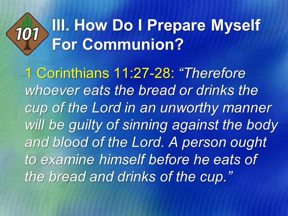 "III. How Do I Prepare Myself For Communion? 1 Corinthians 11:27-28: ""Therefore whoever eats the bread or drinks the cup of the Lord in an unworthy man"