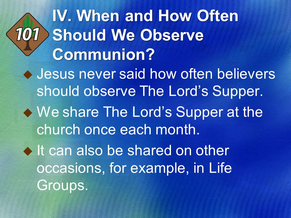 IV. When and How Often Should We Observe Communion?  Jesus never said how often believers should observe The Lord's Supper.  We share The Lord's Sup