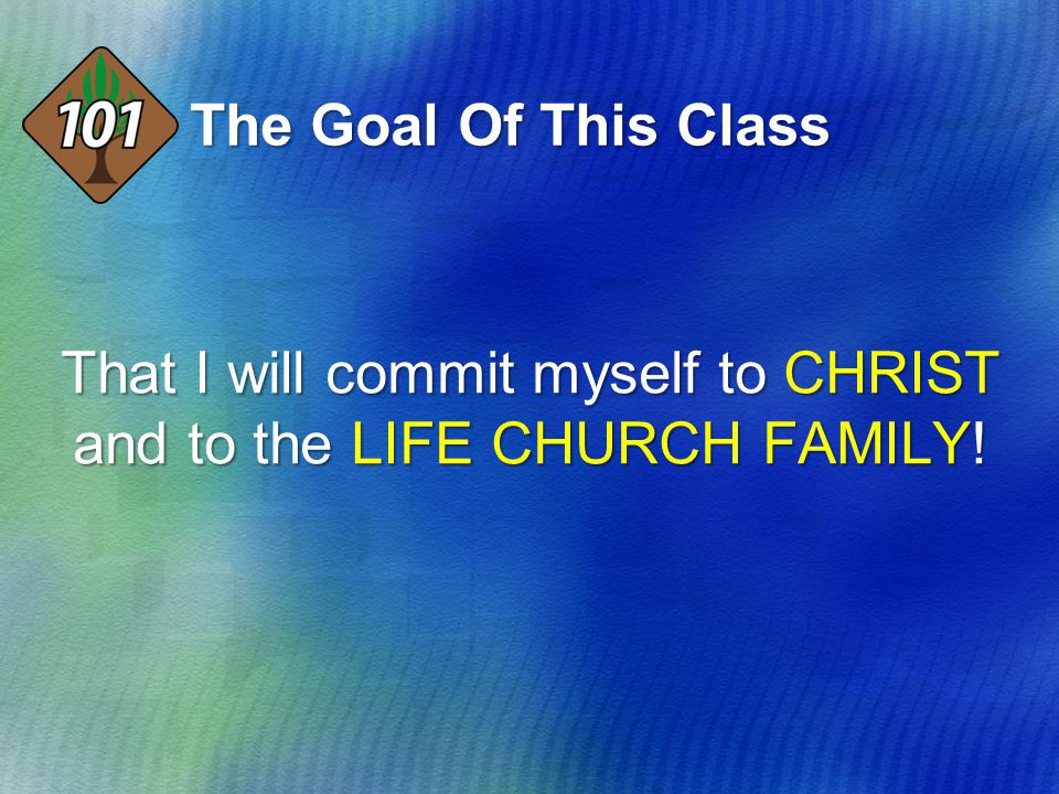 The Goal Of This Class That I will commit myself to CHRIST and to the LIFE CHURCH FAMILY!