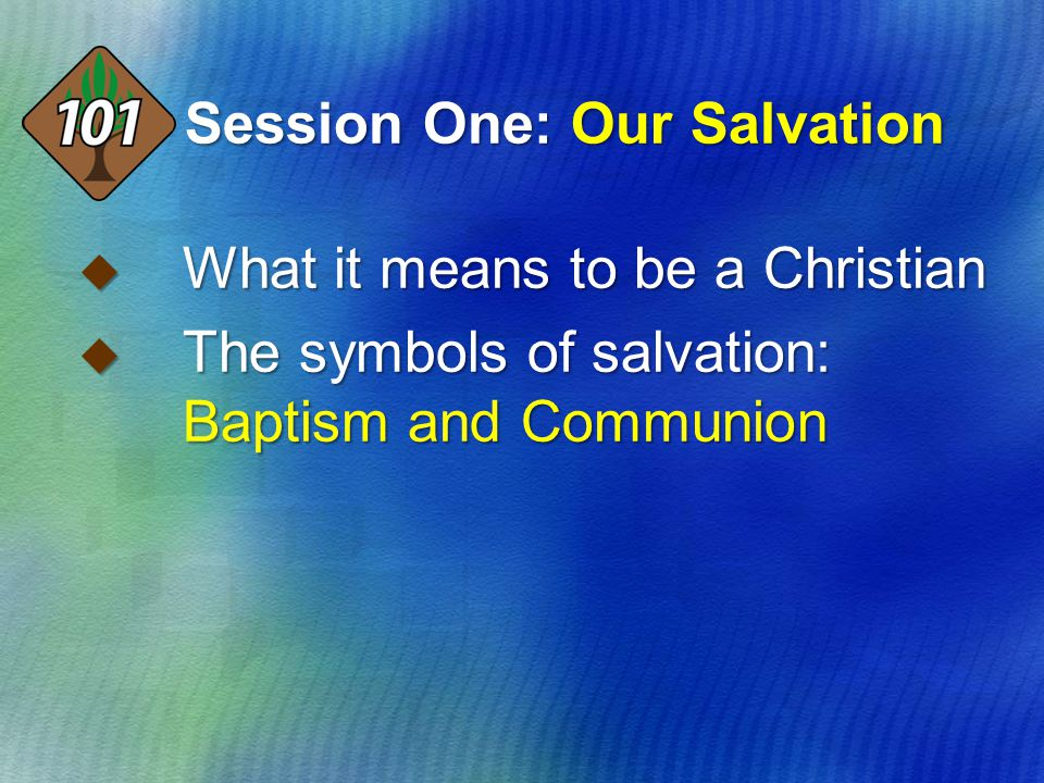 Session One: Our Salvation  What it means to be a Christian  The symbols of salvation: Baptism and Communion