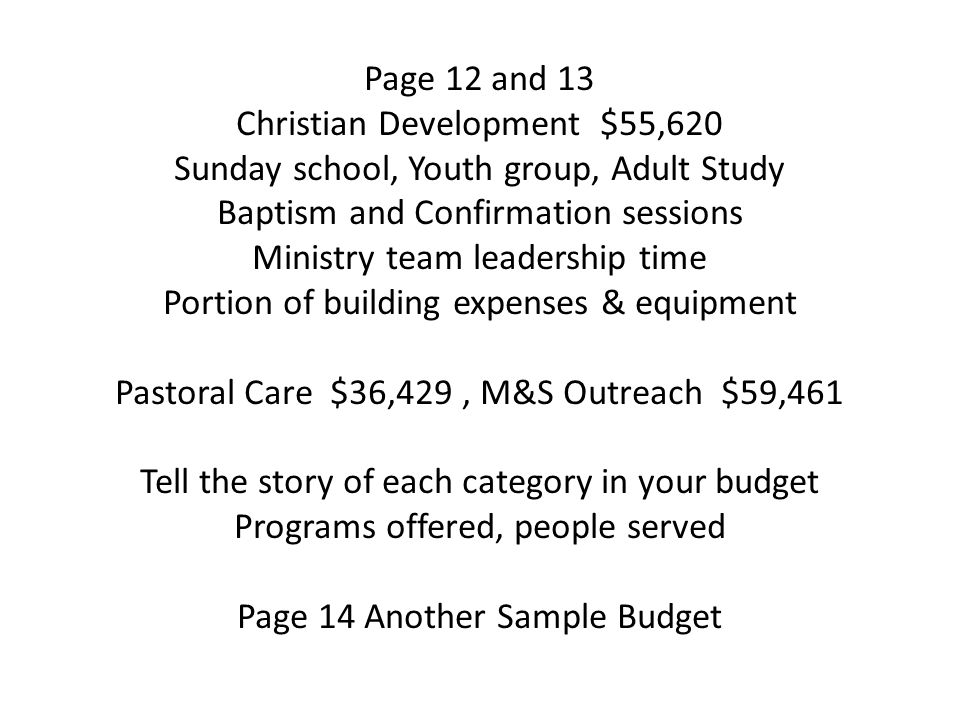 Page 12 and 13 Christian Development $55,620 Sunday school, Youth group, Adult Study Baptism and Confirmation sessions Ministry team leadership time Portion of building expenses & equipment Pastoral Care $36,429, M&S Outreach $59,461 Tell the story of each category in your budget Programs offered, people served Page 14 Another Sample Budget