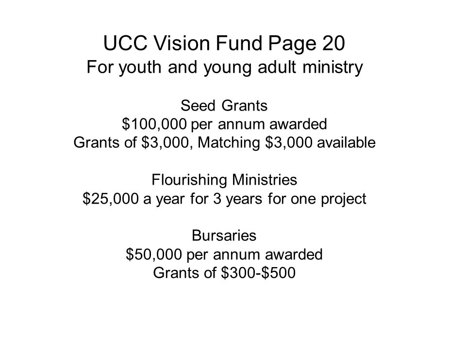 UCC Vision Fund Page 20 For youth and young adult ministry Seed Grants $100,000 per annum awarded Grants of $3,000, Matching $3,000 available Flourishing Ministries $25,000 a year for 3 years for one project Bursaries $50,000 per annum awarded Grants of $300-$500