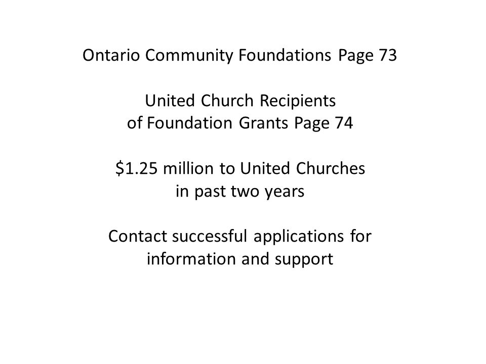 Ontario Community Foundations Page 73 United Church Recipients of Foundation Grants Page 74 $1.25 million to United Churches in past two years Contact successful applications for information and support