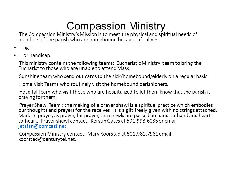 Compassion Ministry The Compassion Ministry's Mission is to meet the physical and spiritual needs of members of the parish who are homebound because of illness, age, or handicap.