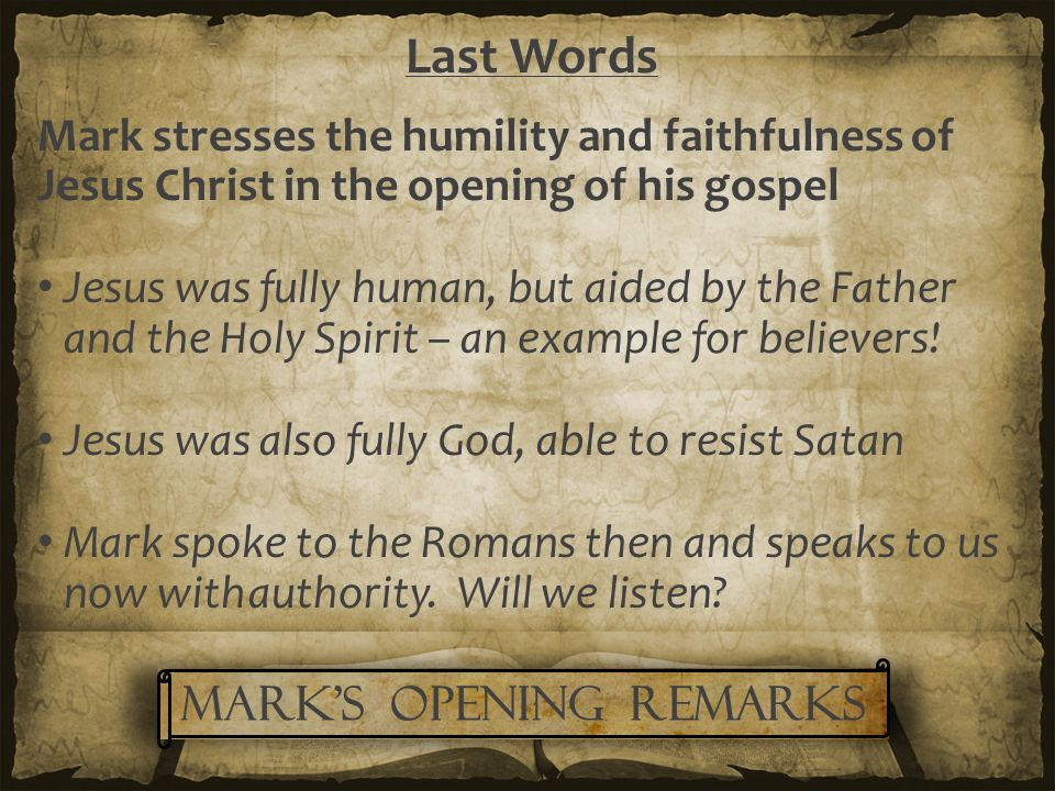 Last Words Mark stresses the humility and faithfulness of Jesus Christ in the opening of his gospel Jesus was fully human, but aided by the Father and the Holy Spirit – an example for believers.