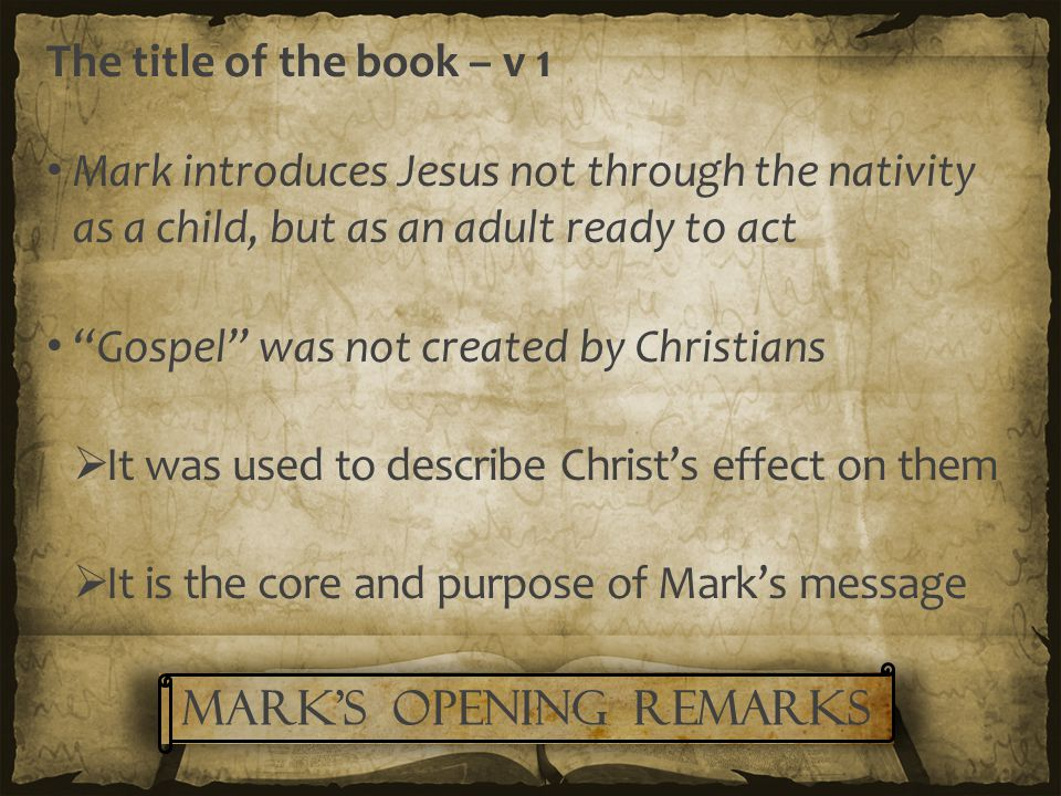 The title of the book – v 1 Mark introduces Jesus not through the nativity as a child, but as an adult ready to act Gospel was not created by Christians  It was used to describe Christ's effect on them  It is the core and purpose of Mark's message Mark's Opening remarks