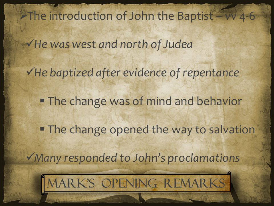  The introduction of John the Baptist – vv 4-6 He was west and north of Judea He baptized after evidence of repentance  The change was of mind and behavior  The change opened the way to salvation Many responded to John's proclamations Mark's Opening remarks