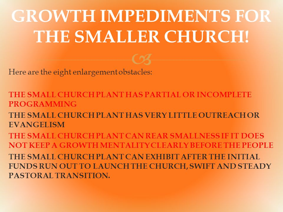  Here are the eight enlargement obstacles: THE SMALL CHURCH PLANT HAS PARTIAL OR INCOMPLETE PROGRAMMING THE SMALL CHURCH PLANT HAS VERY LITTLE OUTREACH OR EVANGELISM THE SMALL CHURCH PLANT CAN REAR SMALLNESS IF IT DOES NOT KEEP A GROWTH MENTALITY CLEARLY BEFORE THE PEOPLE THE SMALL CHURCH PLANT CAN EXHIBIT AFTER THE INITIAL FUNDS RUN OUT TO LAUNCH THE CHURCH, SWIFT AND STEADY PASTORAL TRANSITION.