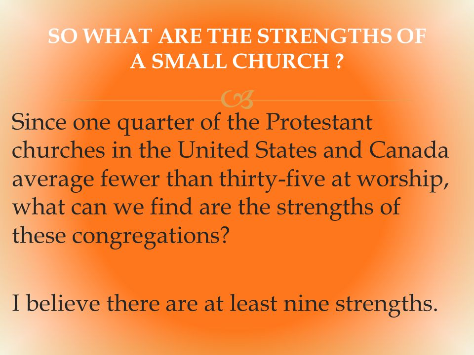  Since one quarter of the Protestant churches in the United States and Canada average fewer than thirty-five at worship, what can we find are the strengths of these congregations.