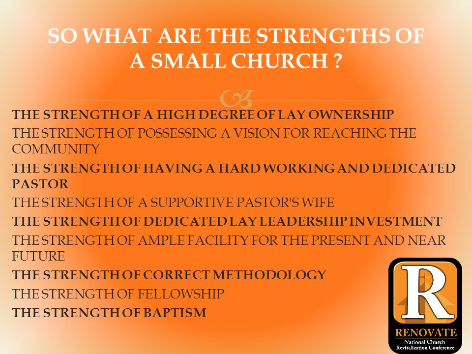  THE STRENGTH OF A HIGH DEGREE OF LAY OWNERSHIP THE STRENGTH OF POSSESSING A VISION FOR REACHING THE COMMUNITY THE STRENGTH OF HAVING A HARD WORKING AND DEDICATED PASTOR THE STRENGTH OF A SUPPORTIVE PASTOR S WIFE THE STRENGTH OF DEDICATED LAY LEADERSHIP INVESTMENT THE STRENGTH OF AMPLE FACILITY FOR THE PRESENT AND NEAR FUTURE THE STRENGTH OF CORRECT METHODOLOGY THE STRENGTH OF FELLOWSHIP THE STRENGTH OF BAPTISM SO WHAT ARE THE STRENGTHS OF A SMALL CHURCH