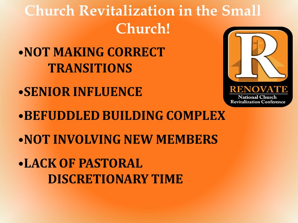 Church Revitalization in the Small Church! NOT MAKING CORRECT TRANSITIONS SENIOR INFLUENCE BEFUDDLED BUILDING COMPLEX NOT INVOLVING NEW MEMBERS LACK O