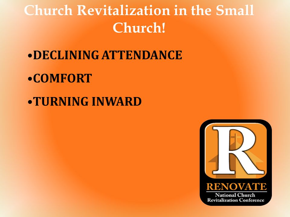Church Revitalization in the Small Church! DECLINING ATTENDANCE COMFORT TURNING INWARD