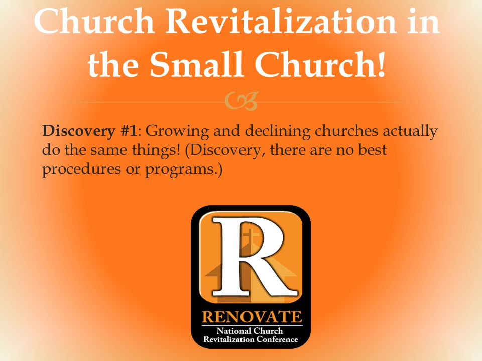  Church Revitalization in the Small Church! Discovery #1 : Growing and declining churches actually do the same things! (Discovery, there are no best