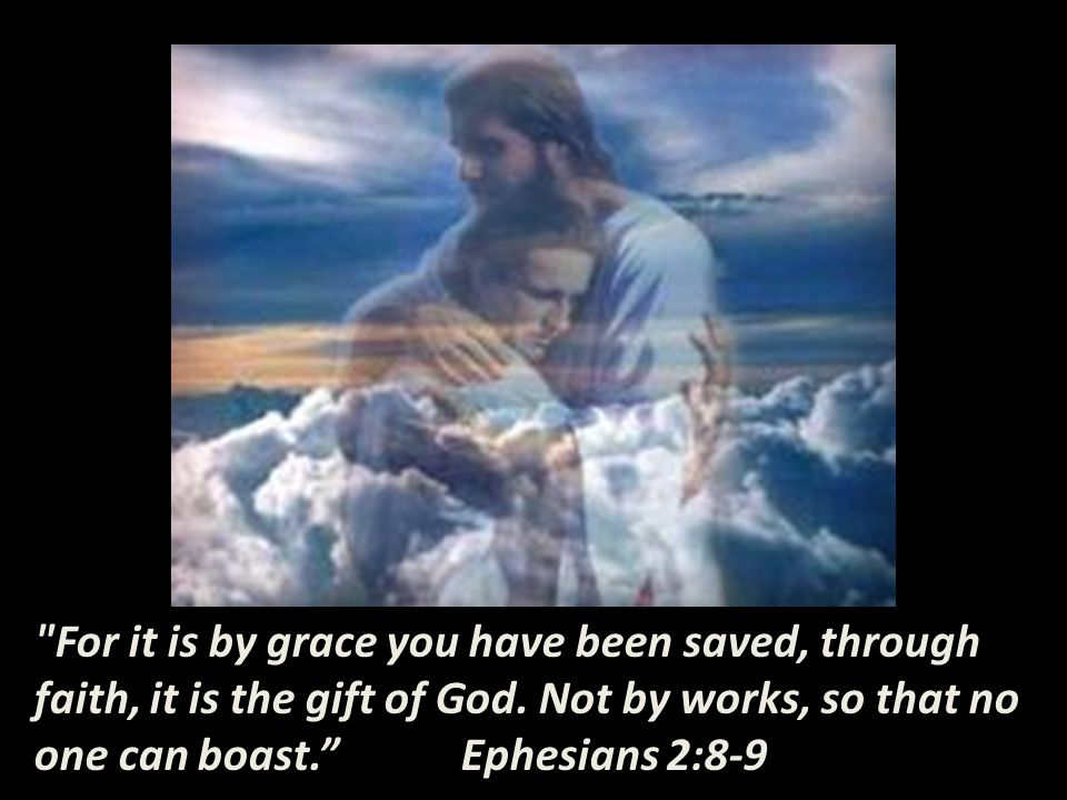 For it is by grace you have been saved, through faith, it is the gift of God.