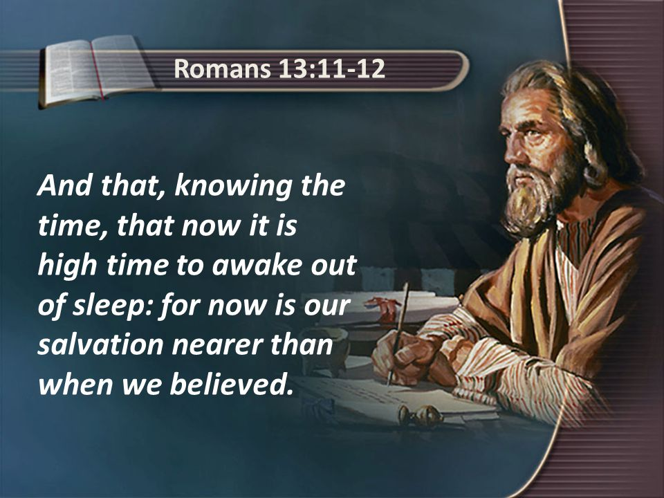 Romans 13:11-12 And that, knowing the time, that now it is high time to awake out of sleep: for now is our salvation nearer than when we believed.