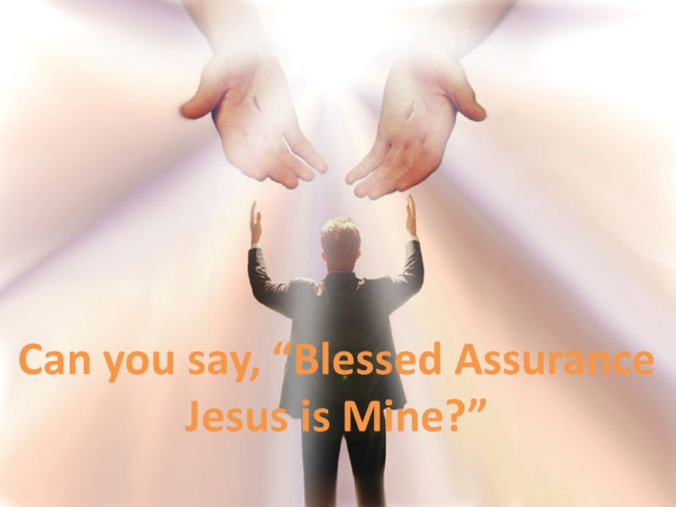 Can you say, Blessed Assurance Jesus is Mine?