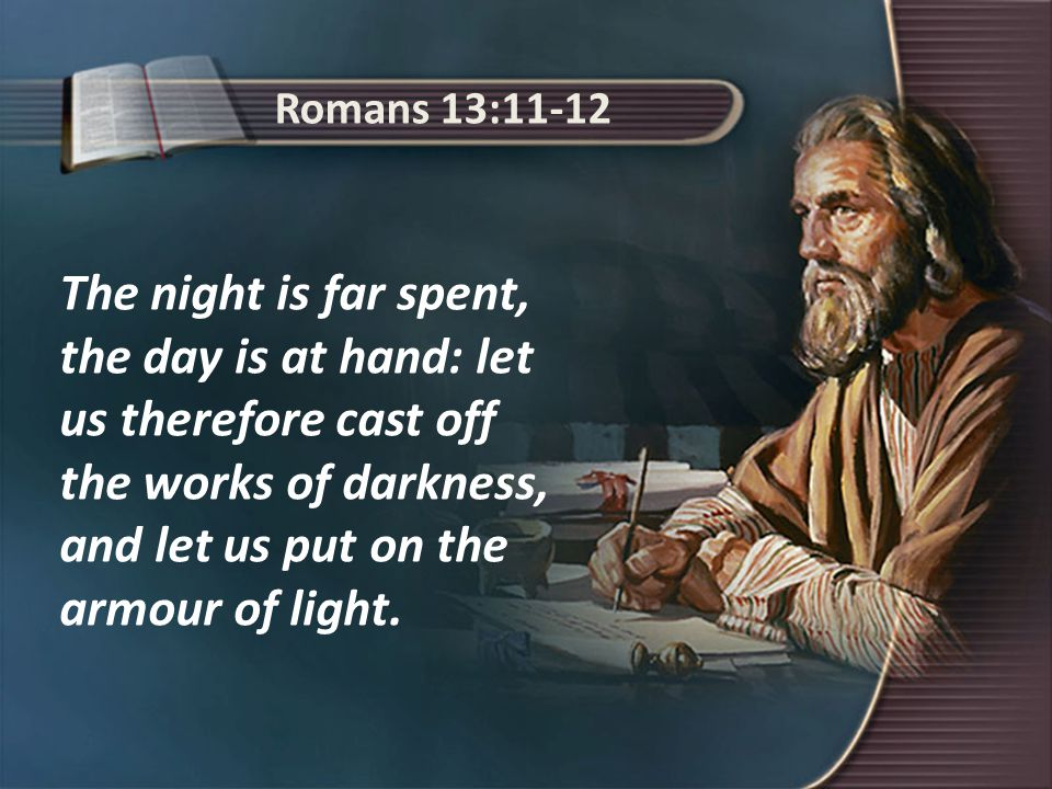 Romans 13:11-12 The night is far spent, the day is at hand: let us therefore cast off the works of darkness, and let us put on the armour of light.