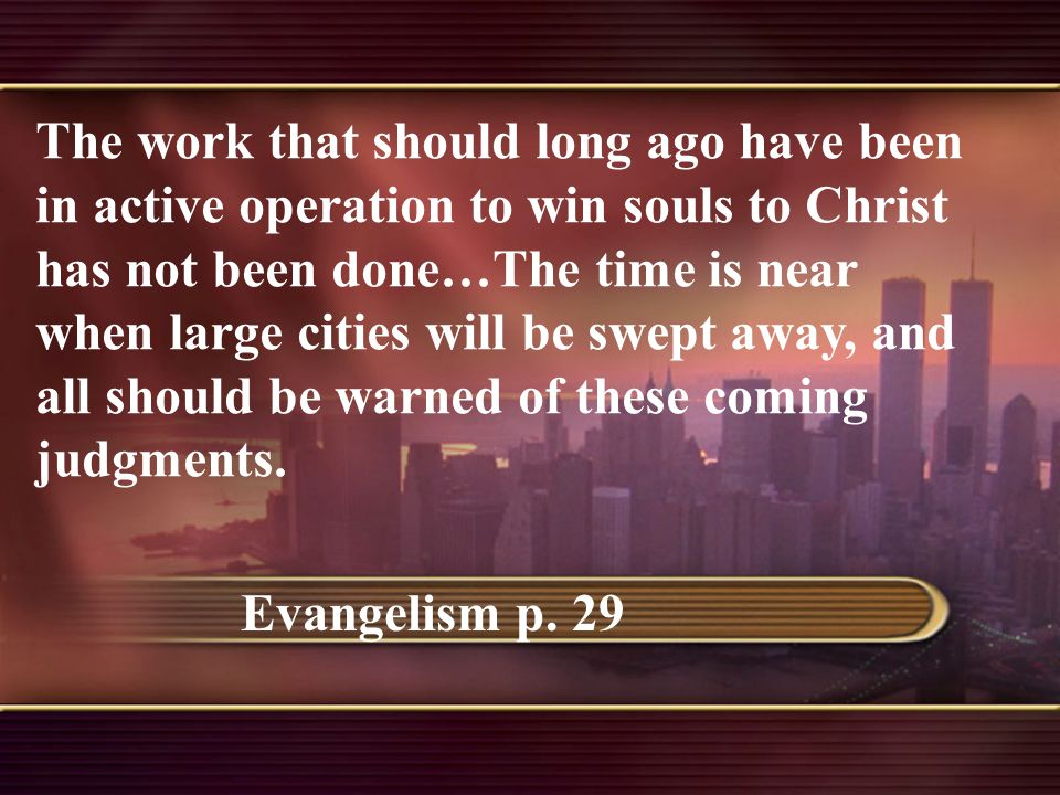 The work that should long ago have been in active operation to win souls to Christ has not been done…The time is near when large cities will be swept