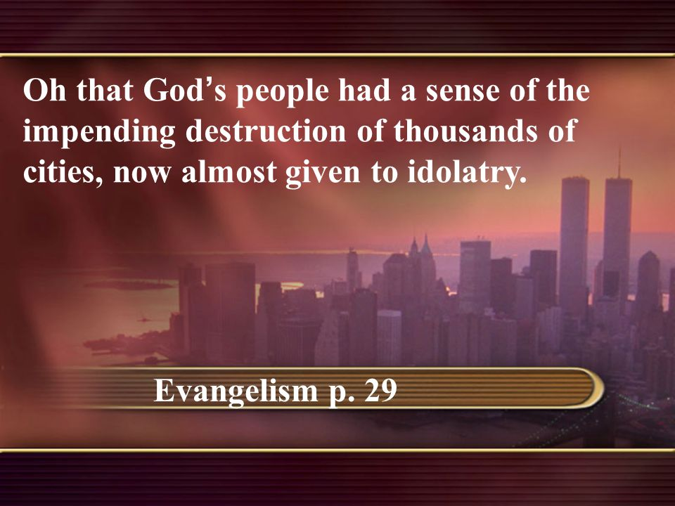 Oh that God ' s people had a sense of the impending destruction of thousands of cities, now almost given to idolatry.