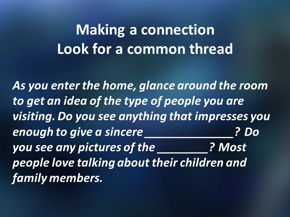 Making a connection Look for a common thread As you enter the home, glance around the room to get an idea of the type of people you are visiting. Do y