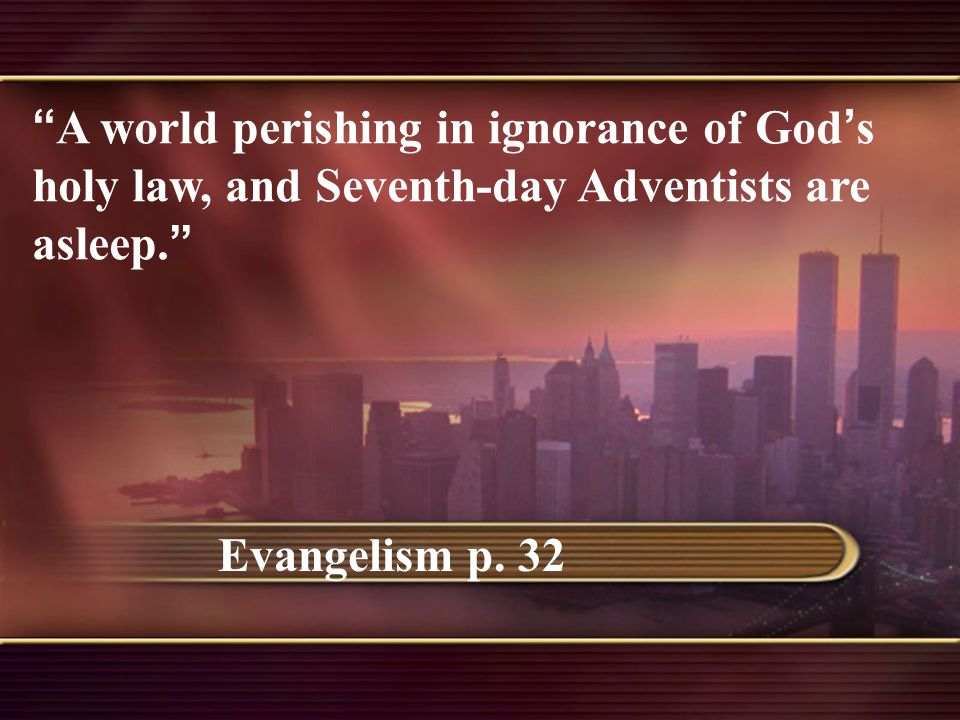 """"""" A world perishing in ignorance of God ' s holy law, and Seventh-day Adventists are asleep. """" Evangelism p. 32"""