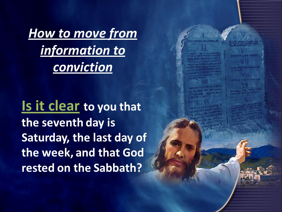 How to move from information to conviction Is it clear to you that the seventh day is Saturday, the last day of the week, and that God rested on the Sabbath