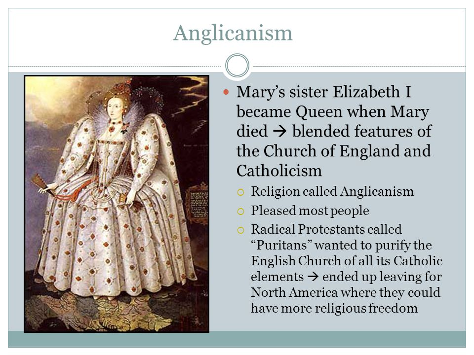 Anglicanism Mary's sister Elizabeth I became Queen when Mary died  blended features of the Church of England and Catholicism  Religion called Anglic