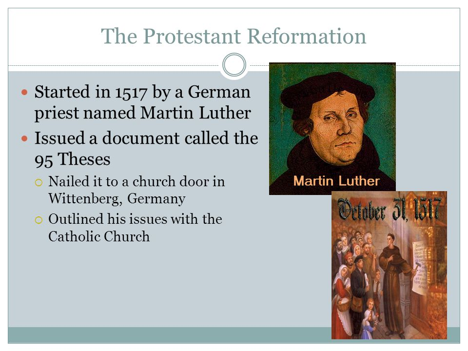 Started in 1517 by a German priest named Martin Luther Issued a document called the 95 Theses  Nailed it to a church door in Wittenberg, Germany  Ou