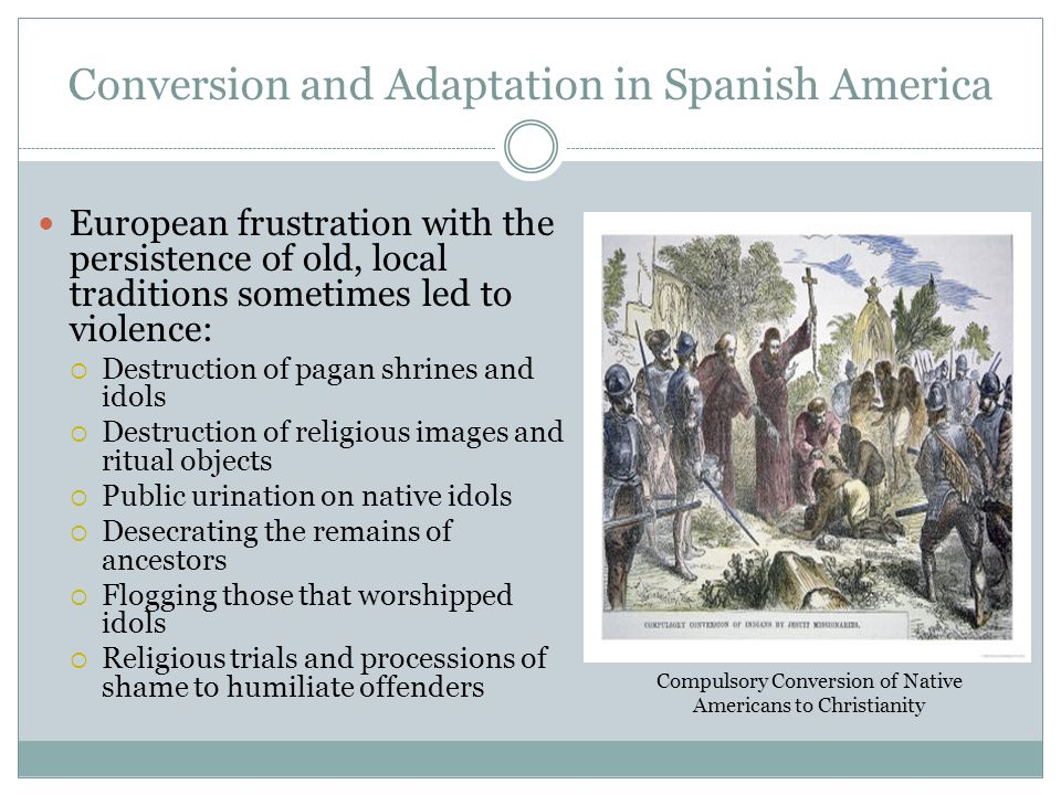 Conversion and Adaptation in Spanish America European frustration with the persistence of old, local traditions sometimes led to violence:  Destructi
