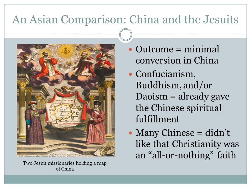 An Asian Comparison: China and the Jesuits Outcome = minimal conversion in China Confucianism, Buddhism, and/or Daoism = already gave the Chinese spir