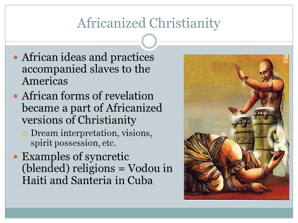 Africanized Christianity African ideas and practices accompanied slaves to the Americas African forms of revelation became a part of Africanized versi
