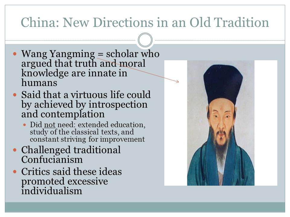 China: New Directions in an Old Tradition Wang Yangming = scholar who argued that truth and moral knowledge are innate in humans Said that a virtuous