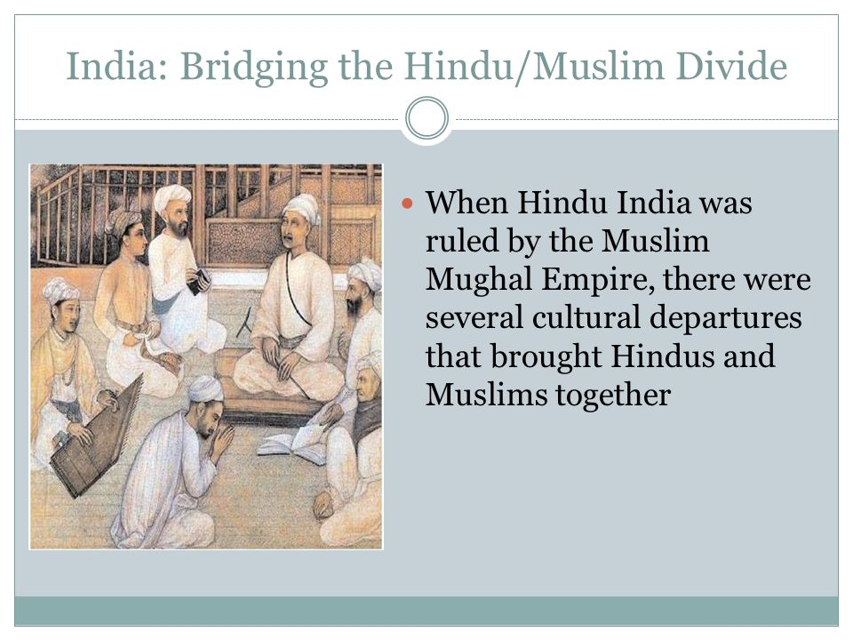 India: Bridging the Hindu/Muslim Divide When Hindu India was ruled by the Muslim Mughal Empire, there were several cultural departures that brought Hi