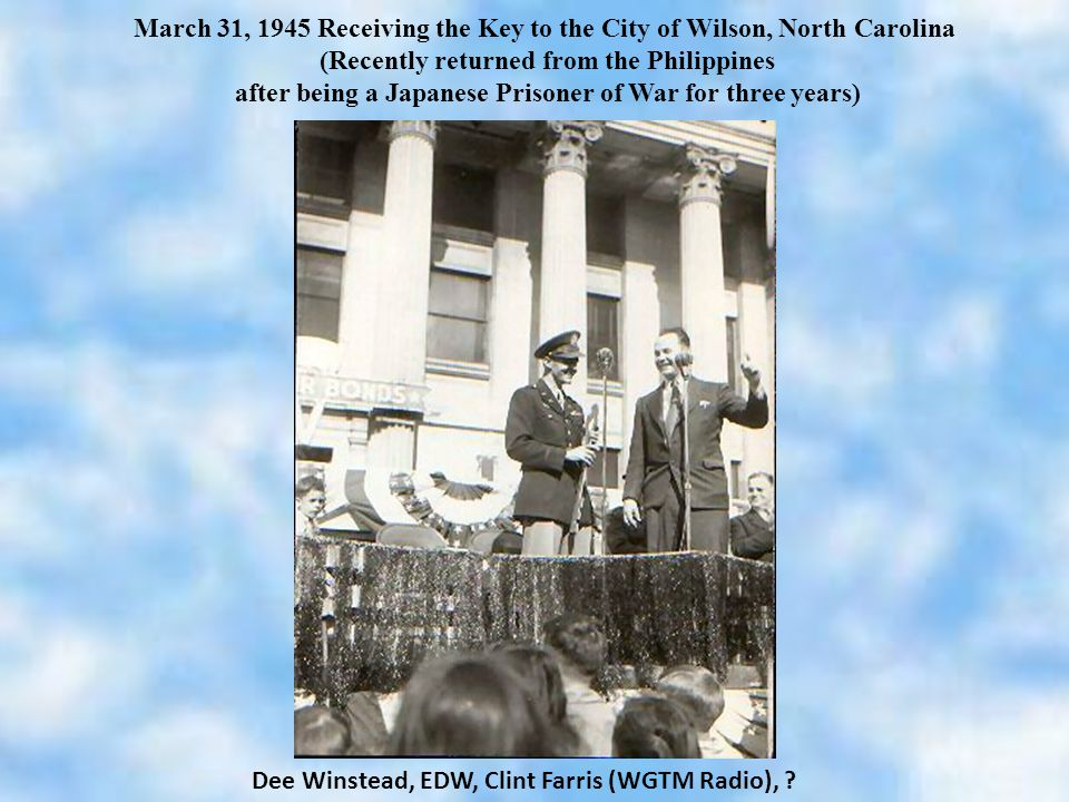 March 31, 1945 Receiving the Key to the City of Wilson, North Carolina (Recently returned from the Philippines after being a Japanese Prisoner of War for three years) Dee Winstead, EDW, Clint Farris (WGTM Radio),