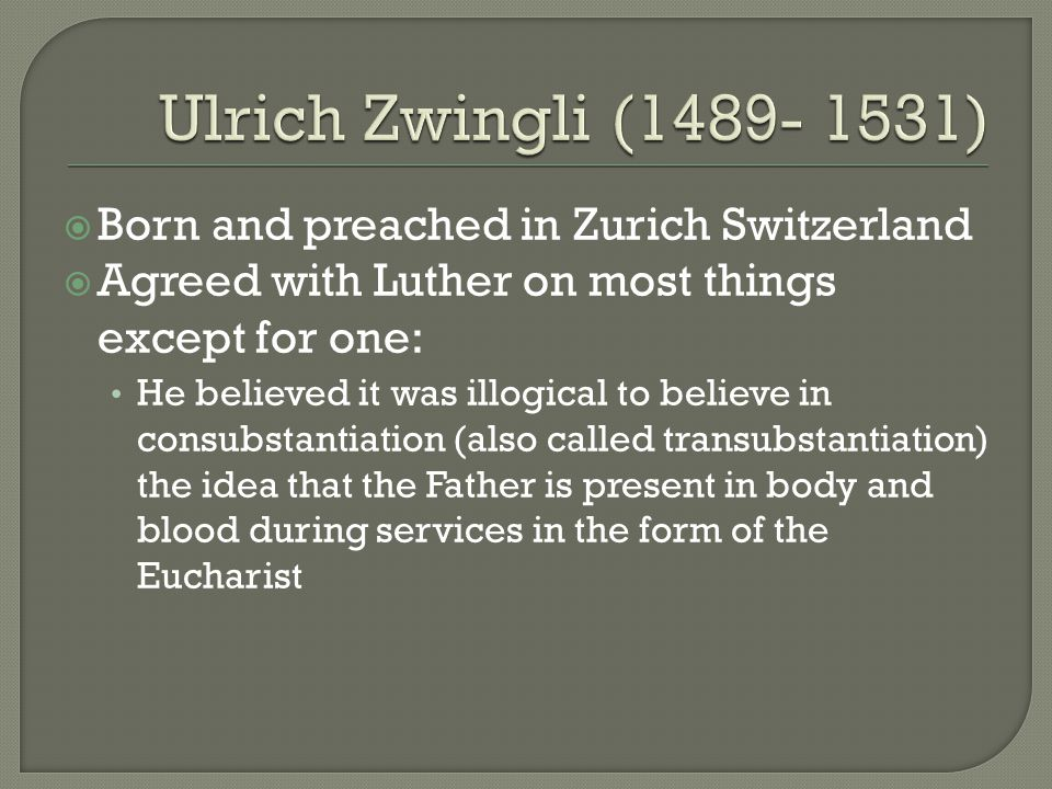  Born and preached in Zurich Switzerland  Agreed with Luther on most things except for one: He believed it was illogical to believe in consubstantiation (also called transubstantiation) the idea that the Father is present in body and blood during services in the form of the Eucharist