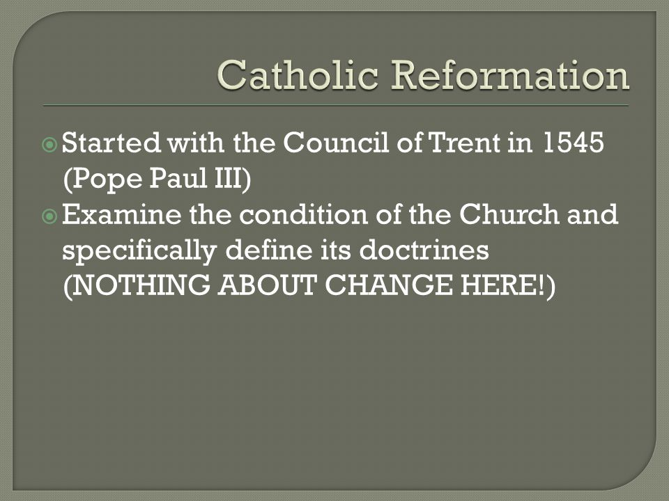  Started with the Council of Trent in 1545 (Pope Paul III)  Examine the condition of the Church and specifically define its doctrines (NOTHING ABOUT CHANGE HERE!)