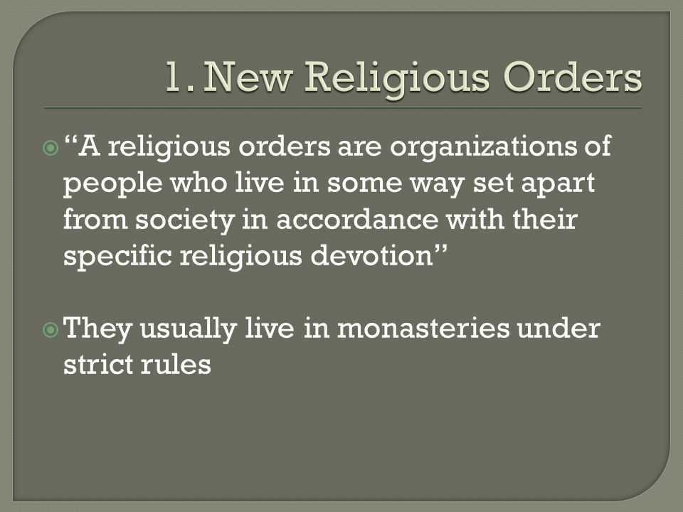  A religious orders are organizations of people who live in some way set apart from society in accordance with their specific religious devotion  They usually live in monasteries under strict rules