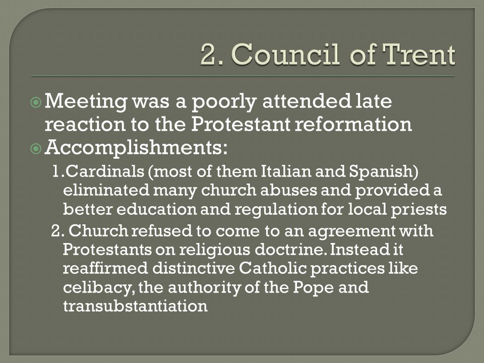  Meeting was a poorly attended late reaction to the Protestant reformation  Accomplishments: 1.Cardinals (most of them Italian and Spanish) eliminated many church abuses and provided a better education and regulation for local priests 2.