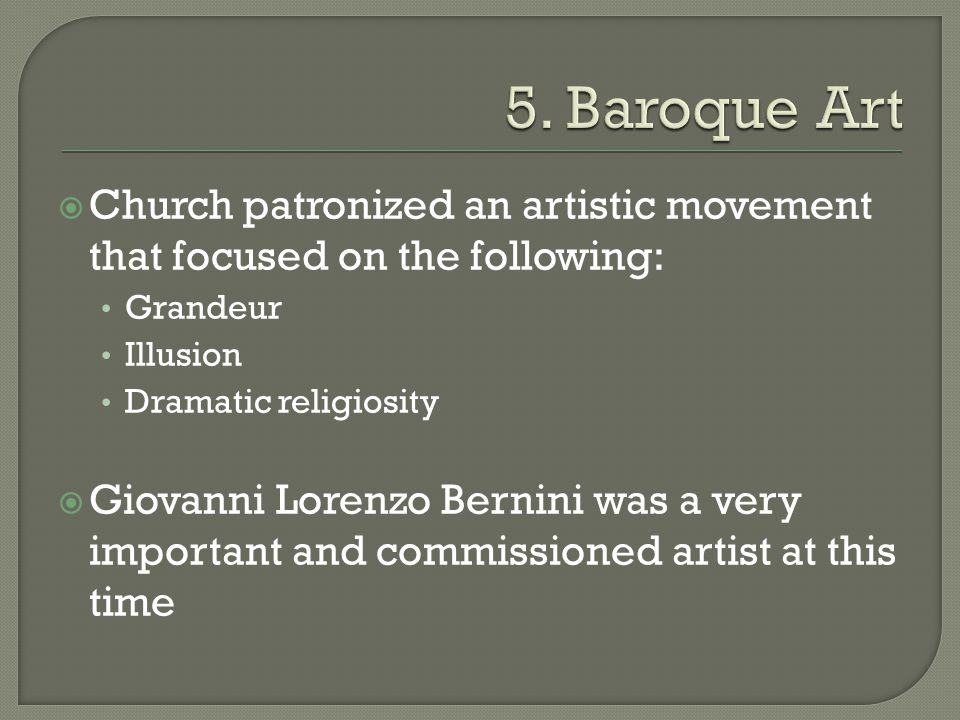  Church patronized an artistic movement that focused on the following: Grandeur Illusion Dramatic religiosity  Giovanni Lorenzo Bernini was a very important and commissioned artist at this time