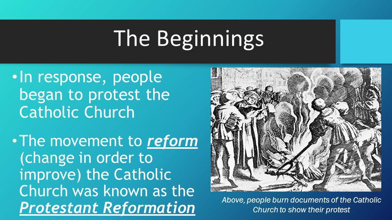 The Beginnings In response, people began to protest the Catholic Church The movement to reform (change in order to improve) the Catholic Church was known as the Protestant Reformation Above, people burn documents of the Catholic Church to show their protest