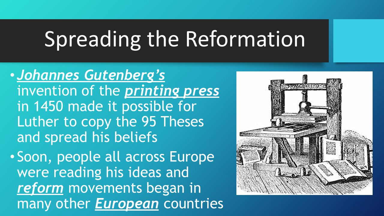 Spreading the Reformation Johannes Gutenberg's invention of the printing press in 1450 made it possible for Luther to copy the 95 Theses and spread his beliefs Soon, people all across Europe were reading his ideas and reform movements began in many other European countries