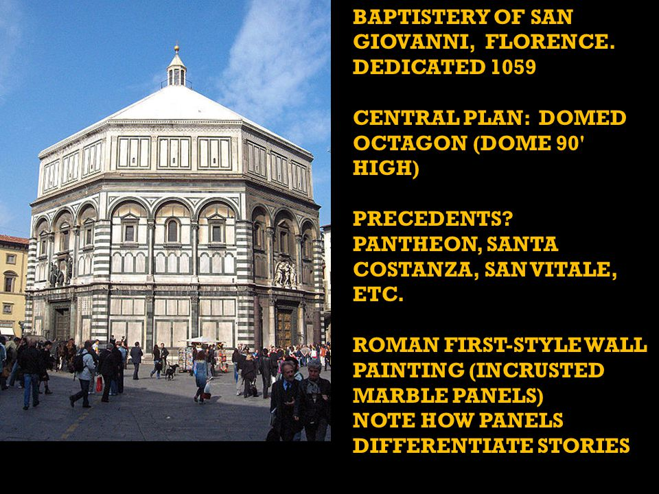 BAPTISTERY OF SAN GIOVANNI, FLORENCE. DEDICATED 1059 CENTRAL PLAN: DOMED OCTAGON (DOME 90' HIGH) PRECEDENTS? PANTHEON, SANTA COSTANZA, SAN VITALE, ETC