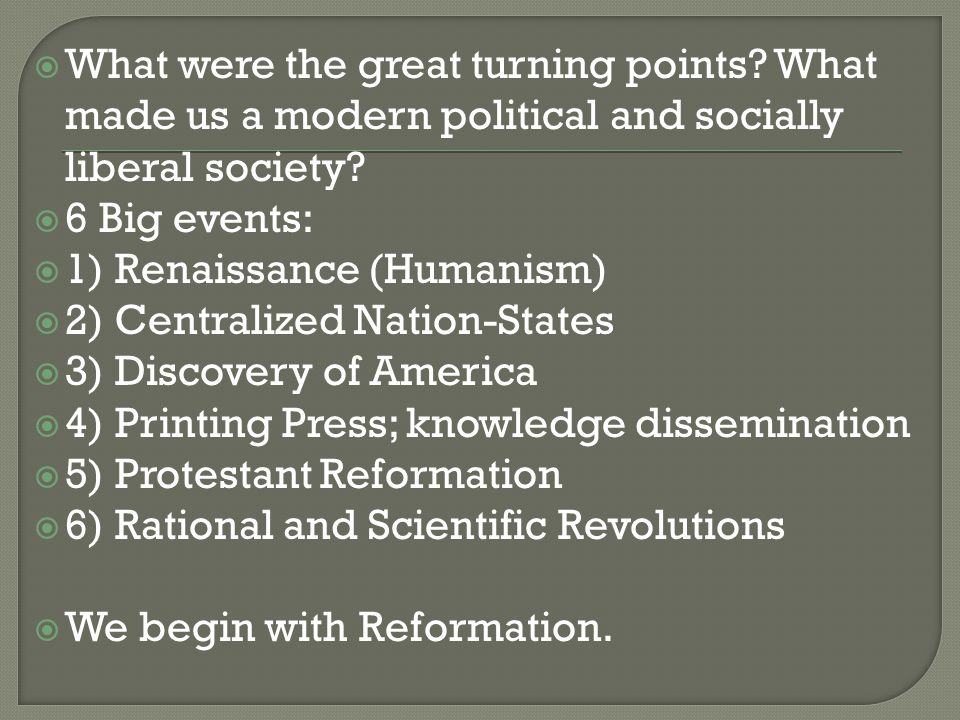  What were the great turning points? What made us a modern political and socially liberal society?  6 Big events:  1) Renaissance (Humanism)  2) C
