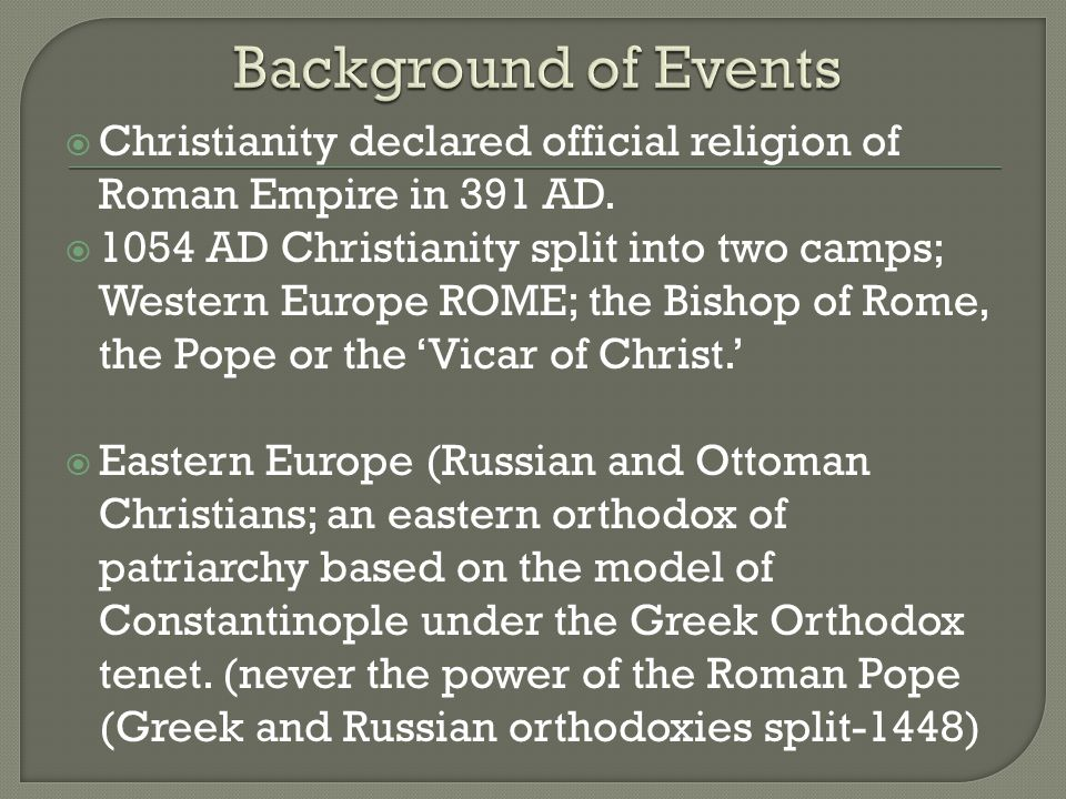  Christianity declared official religion of Roman Empire in 391 AD.  1054 AD Christianity split into two camps; Western Europe ROME; the Bishop of R