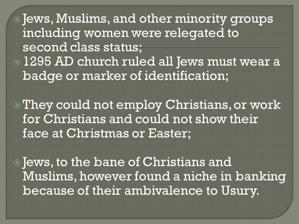  Jews, Muslims, and other minority groups including women were relegated to second class status;  1295 AD church ruled all Jews must wear a badge or