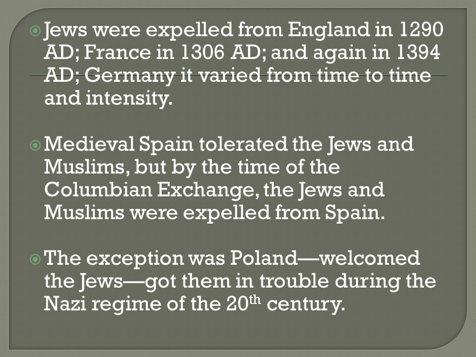  Jews were expelled from England in 1290 AD; France in 1306 AD; and again in 1394 AD; Germany it varied from time to time and intensity.  Medieval S
