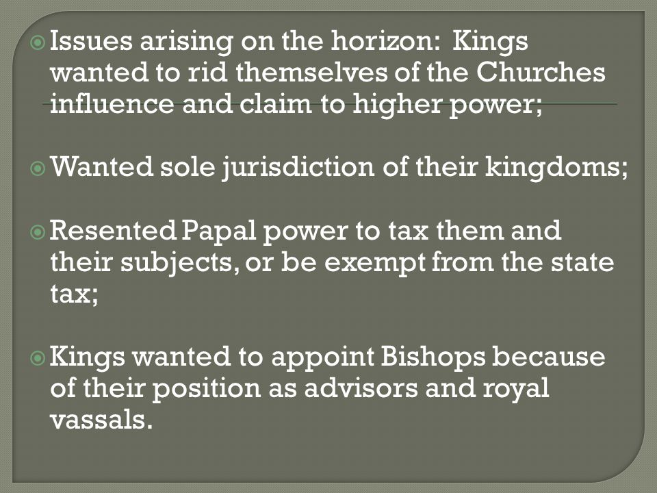  Issues arising on the horizon: Kings wanted to rid themselves of the Churches influence and claim to higher power;  Wanted sole jurisdiction of the