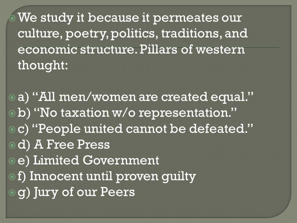 " We study it because it permeates our culture, poetry, politics, traditions, and economic structure. Pillars of western thought:  a) ""All men/women"