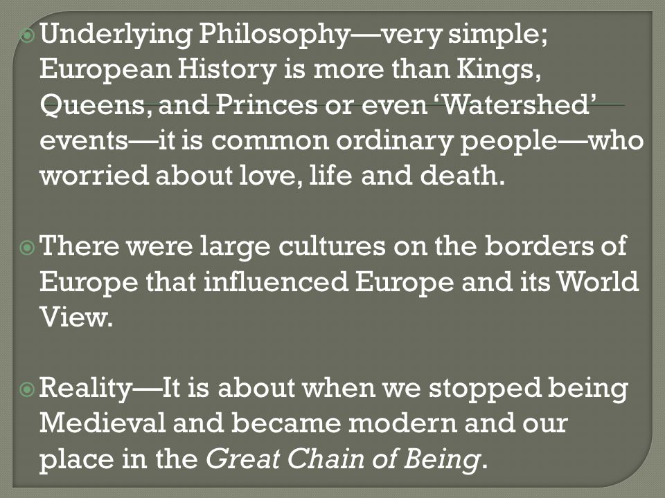  Underlying Philosophy—very simple; European History is more than Kings, Queens, and Princes or even 'Watershed' events—it is common ordinary people—