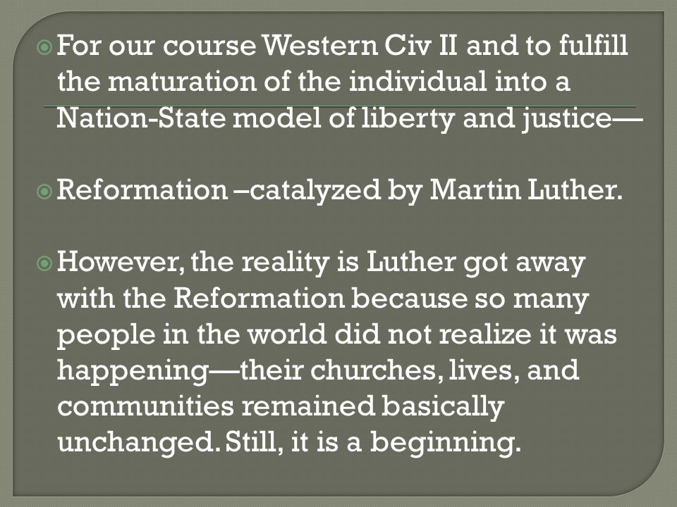  For our course Western Civ II and to fulfill the maturation of the individual into a Nation-State model of liberty and justice—  Reformation –catal